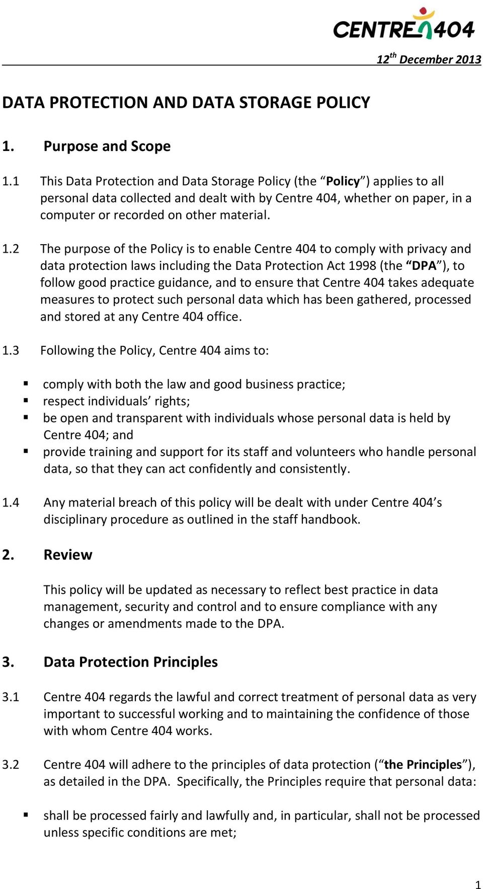 2 The purpose of the Policy is to enable Centre 404 to comply with privacy and data protection laws including the Data Protection Act 1998 (the DPA ), to follow good practice guidance, and to ensure