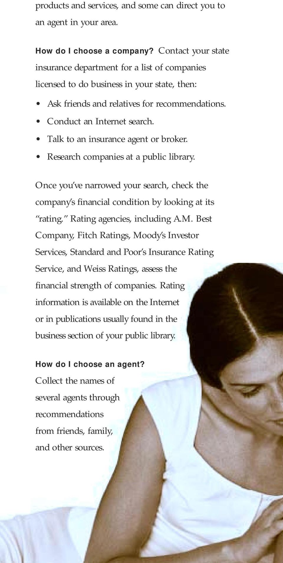 Talk to an insurance agent or broker. Research companies at a public library. Once you ve narrowed your search, check the company s financial condition by looking at its rating.