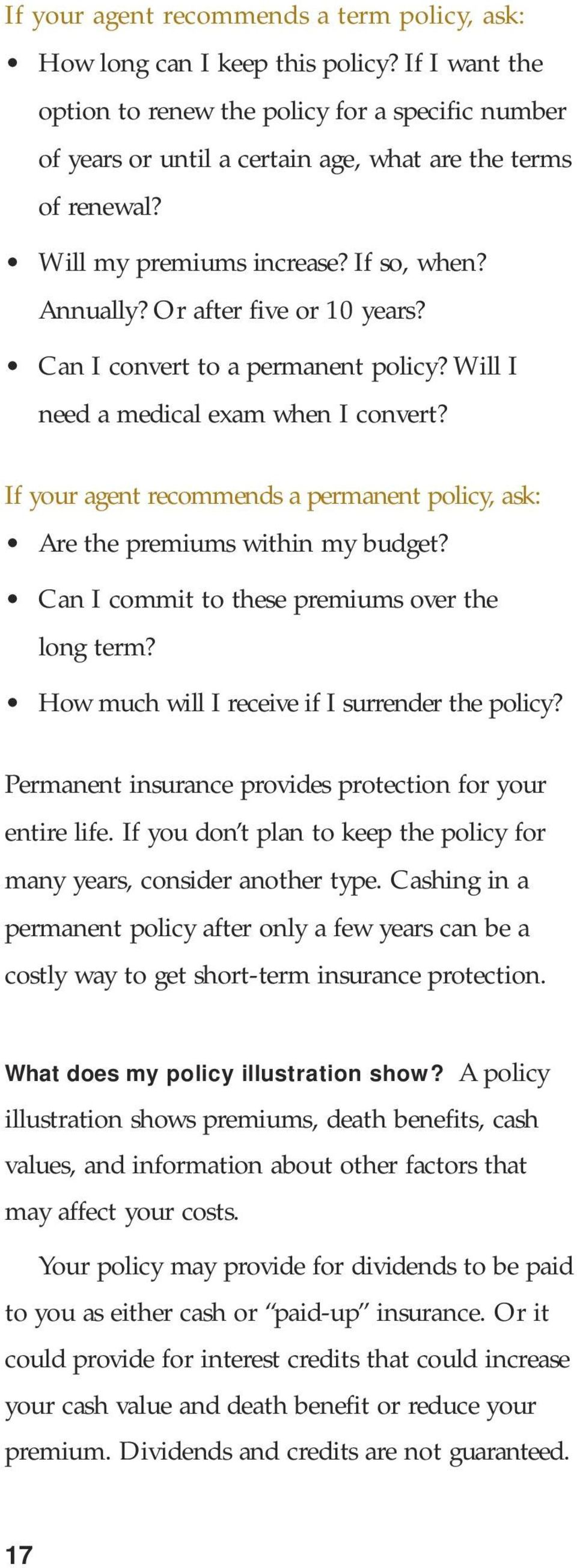Or after five or 10 years? Can I convert to a permanent policy? Will I need a medical exam when I convert? If your agent recommends a permanent policy, ask: Are the premiums within my budget?