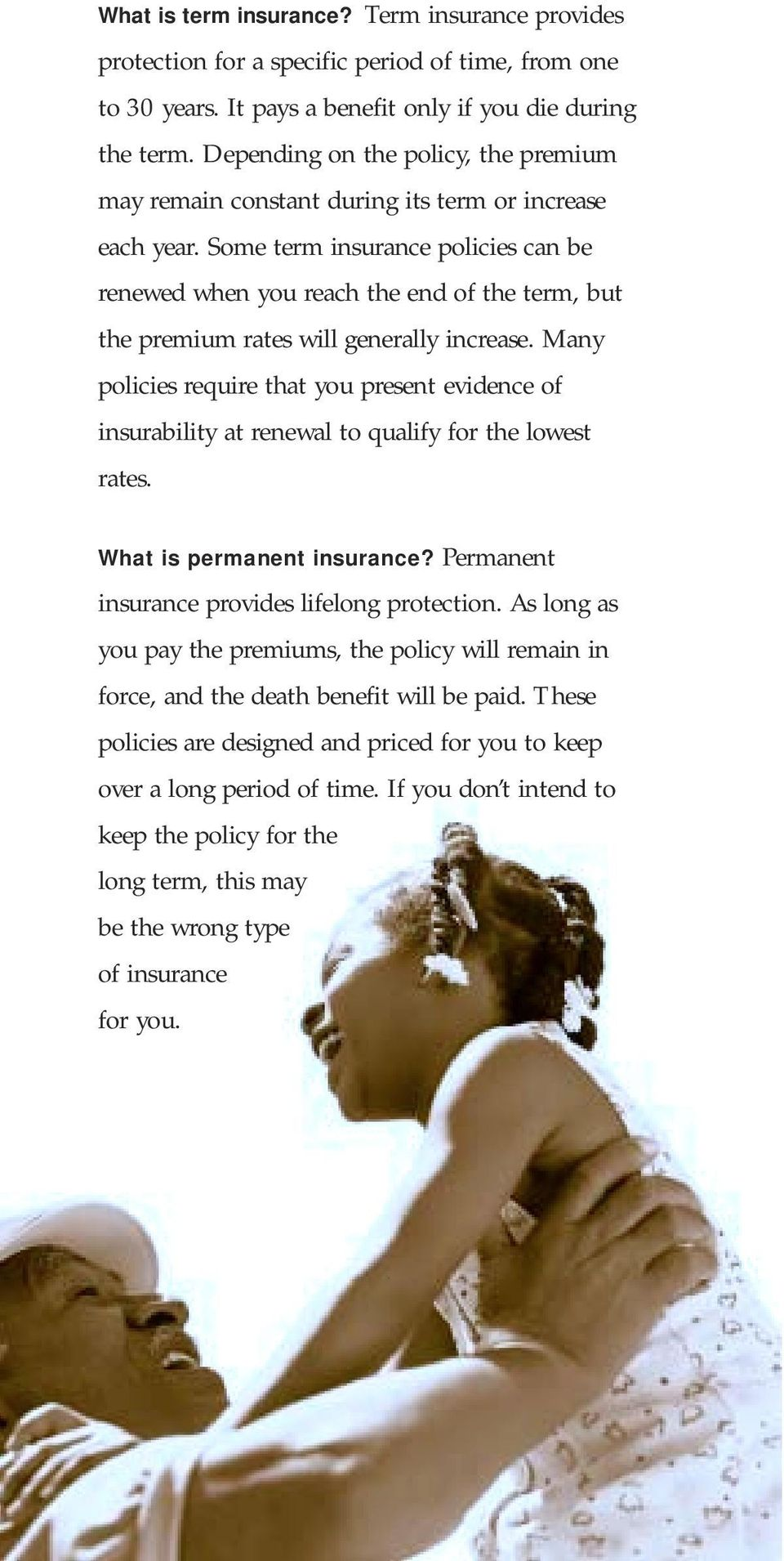 Some term insurance policies can be renewed when you reach the end of the term, but the premium rates will generally increase.
