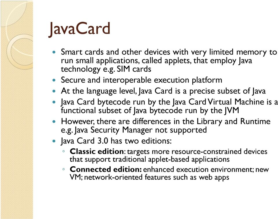 is a functional subset of Java bytecode run by the JVM However, there are differences in the Library and Runtime e.g. Java Security Manager not supported Java Card 3.