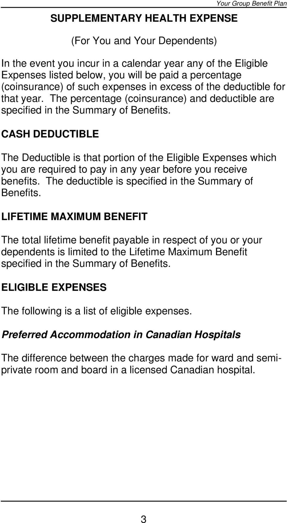 CASH DEDUCTIBLE The Deductible is that portion of the Eligible Expenses which you are required to pay in any year before you receive benefits. The deductible is specified in the Summary of Benefits.