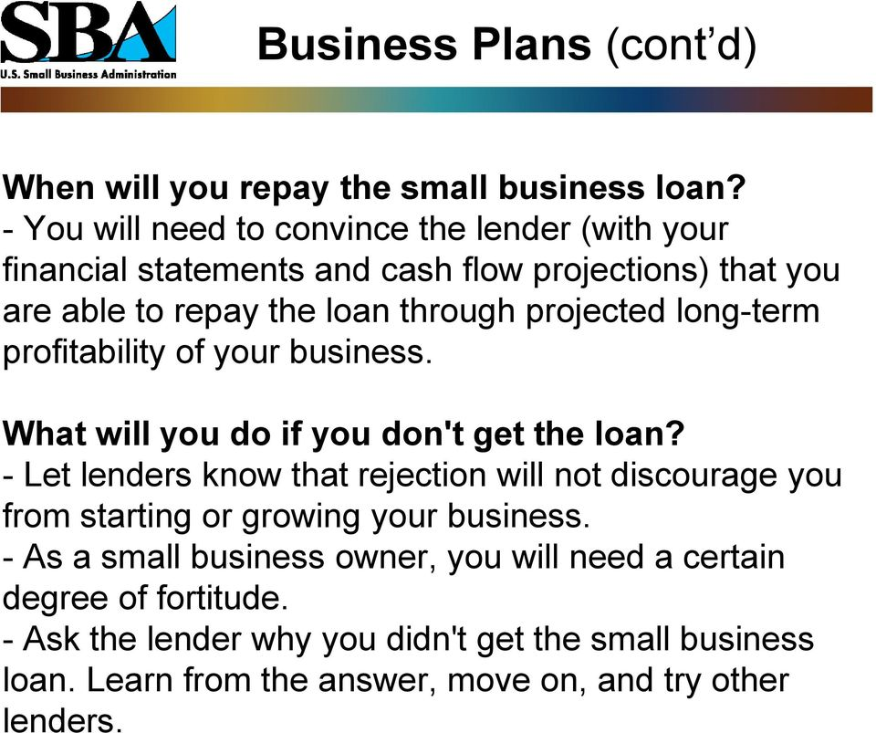 Learn from the answer, move on, and try other lenders. Business Plans (cont d) When will you repay the small business loan?