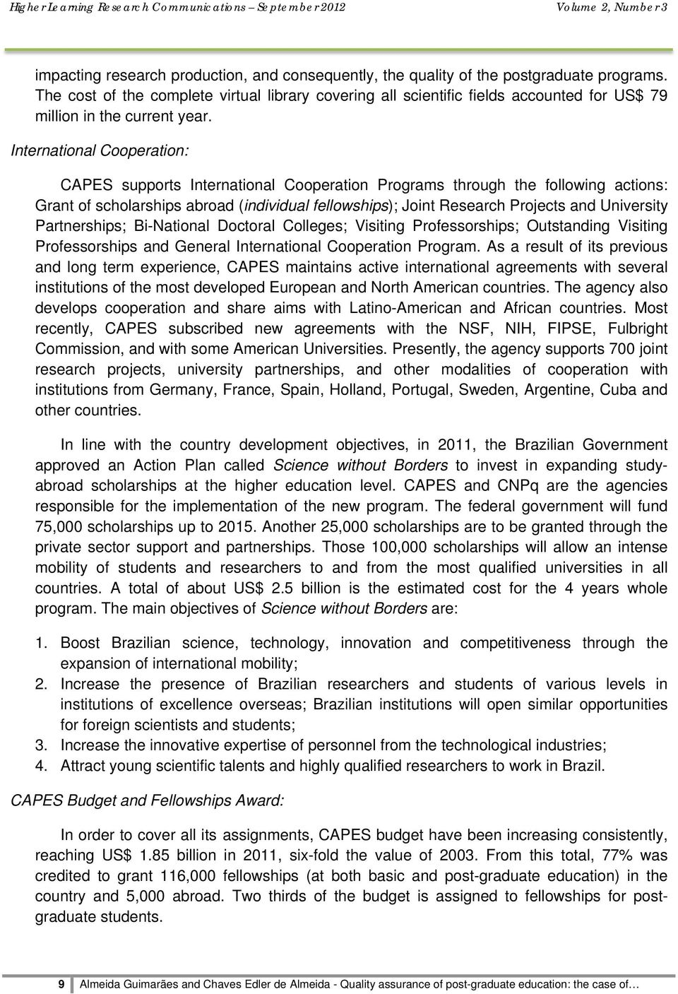 International Cooperation: CAPES supports International Cooperation Programs through the following actions: Grant of scholarships abroad (individual fellowships); Joint Research Projects and