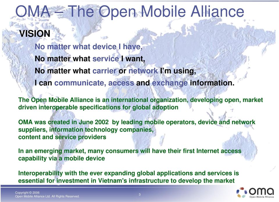 The Open Mobile Alliance is an international organization, developing open, market driven interoperable specifications for global adoption OMA was created in June 2002 by leading mobile