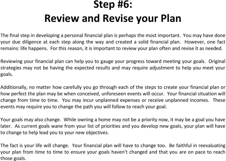 For this reason, it is important to review your plan often and revise it as needed. Reviewing your financial plan can help you to gauge your progress toward meeting your goals.