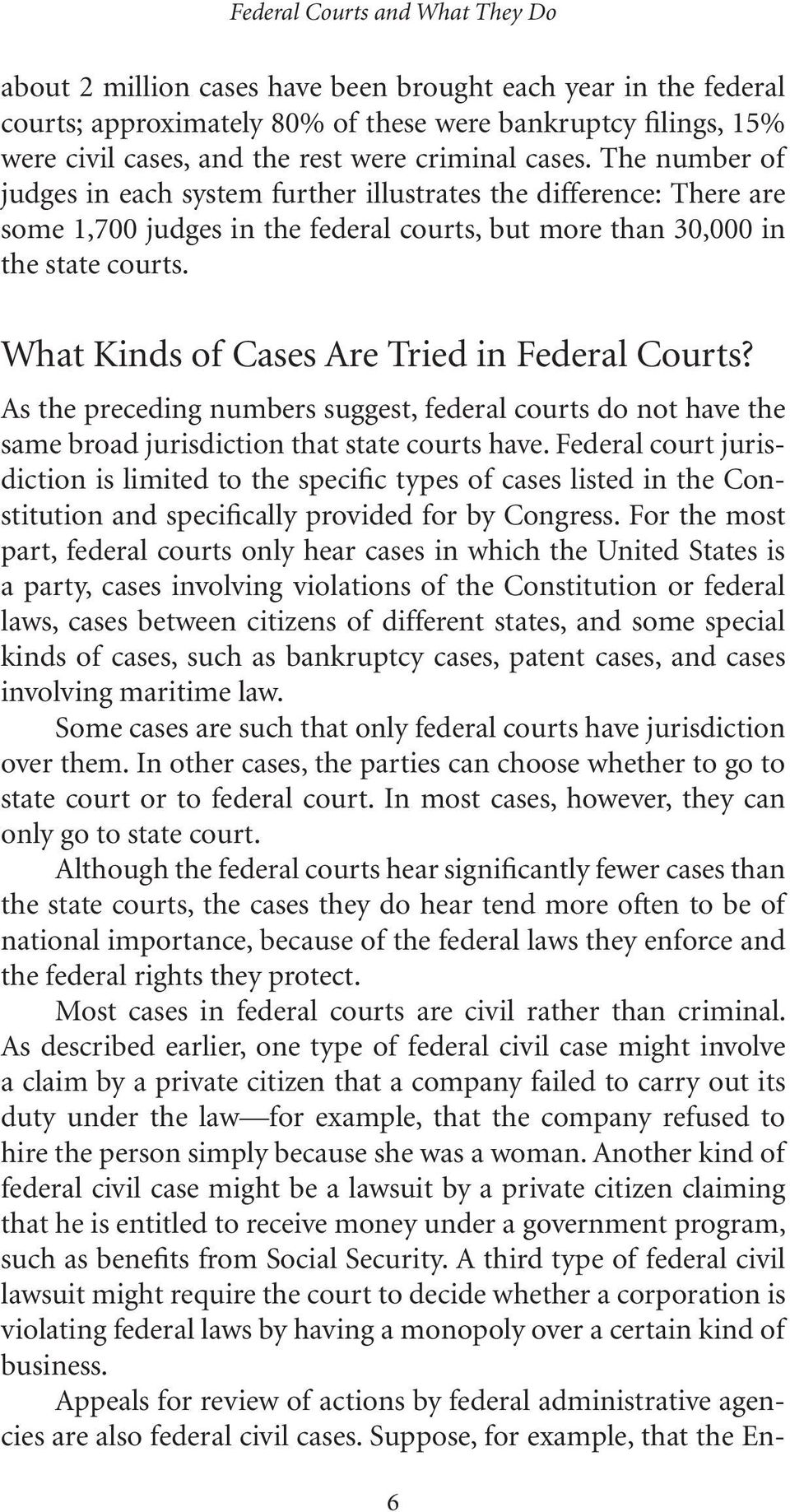 What Kinds of Cases Are Tried in Federal Courts? As the preceding numbers suggest, federal courts do not have the same broad jurisdiction that state courts have.