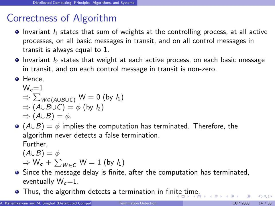 Hence, W c =1 W (A B C) W = 0 (by I 1) (A B C) = φ (by I 2 ) (A B) = φ. (A B) = φ implies the computation has terminated. Therefore, the algorithm never detects a false termination.