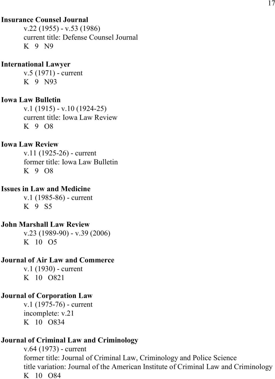 1 (1985-86) - current K 9 S5 John Marshall Law Review v.23 (1989-90) - v.39 (2006) K 10 O5 Journal of Air Law and Commerce v.1 (1930) - current K 10 O821 Journal of Corporation Law v.