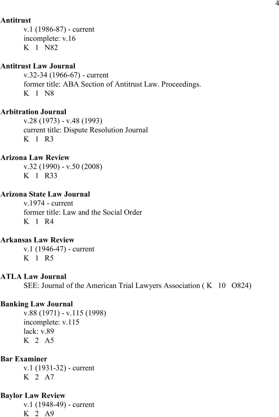 50 (2008) K 1 R33 Arizona State Law Journal v.1974 - current former title: Law and the Social Order K 1 R4 Arkansas Law Review v.