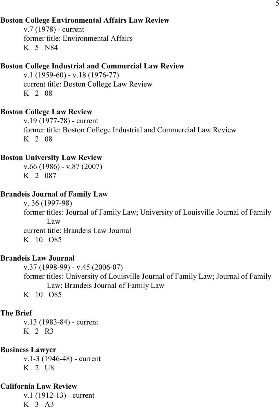 19 (1977-78) - current former title: Boston College Industrial and Commercial Law Review K 2 08 Boston University Law Review v.66 (1986) - v.87 (2007) K 2 087 Brandeis Journal of Family Law v.