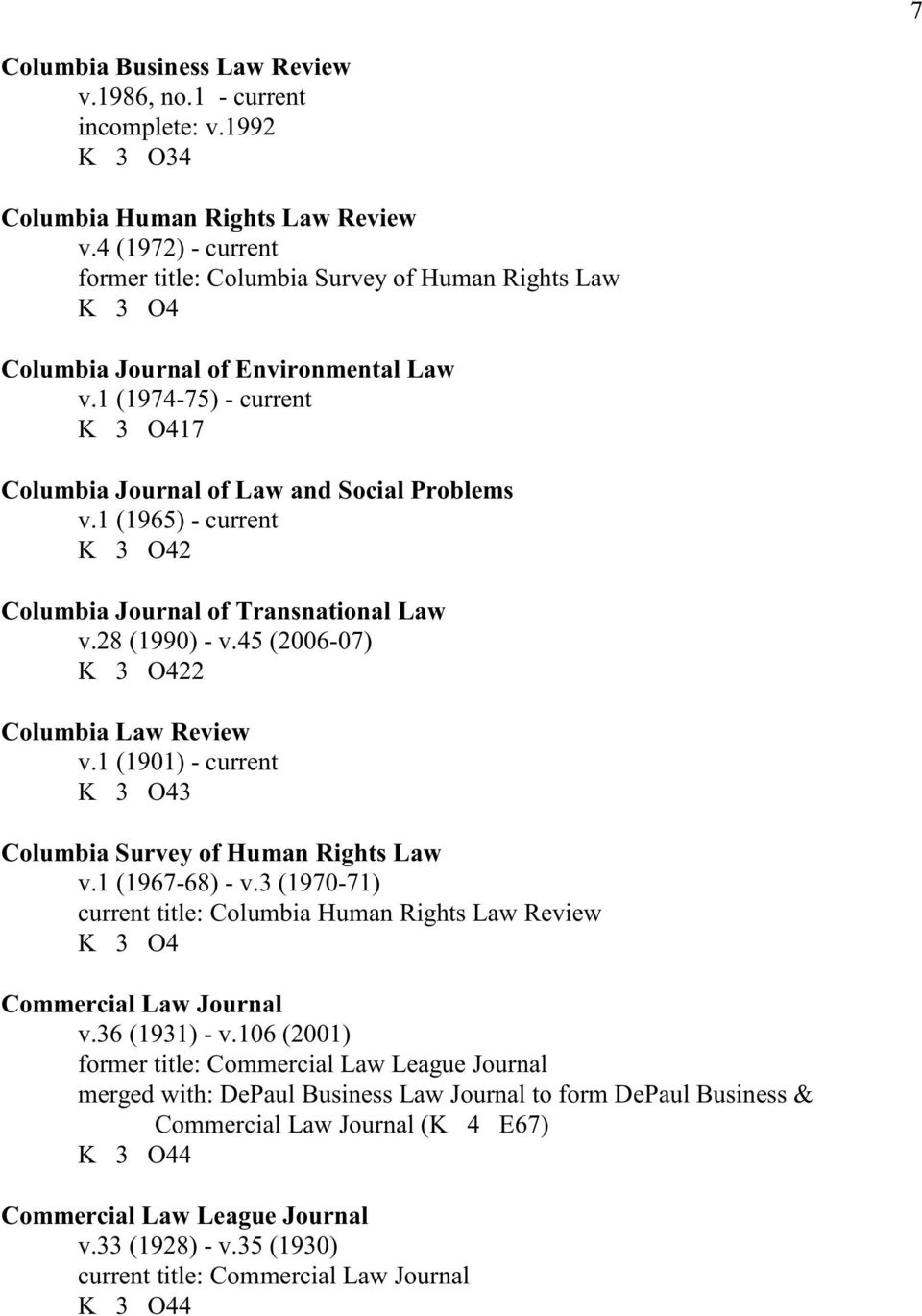1 (1965) - current K 3 O42 Columbia Journal of Transnational Law v.28 (1990) - v.45 (2006-07) K 3 O422 Columbia Law Review v.1 (1901) - current K 3 O43 Columbia Survey of Human Rights Law v.