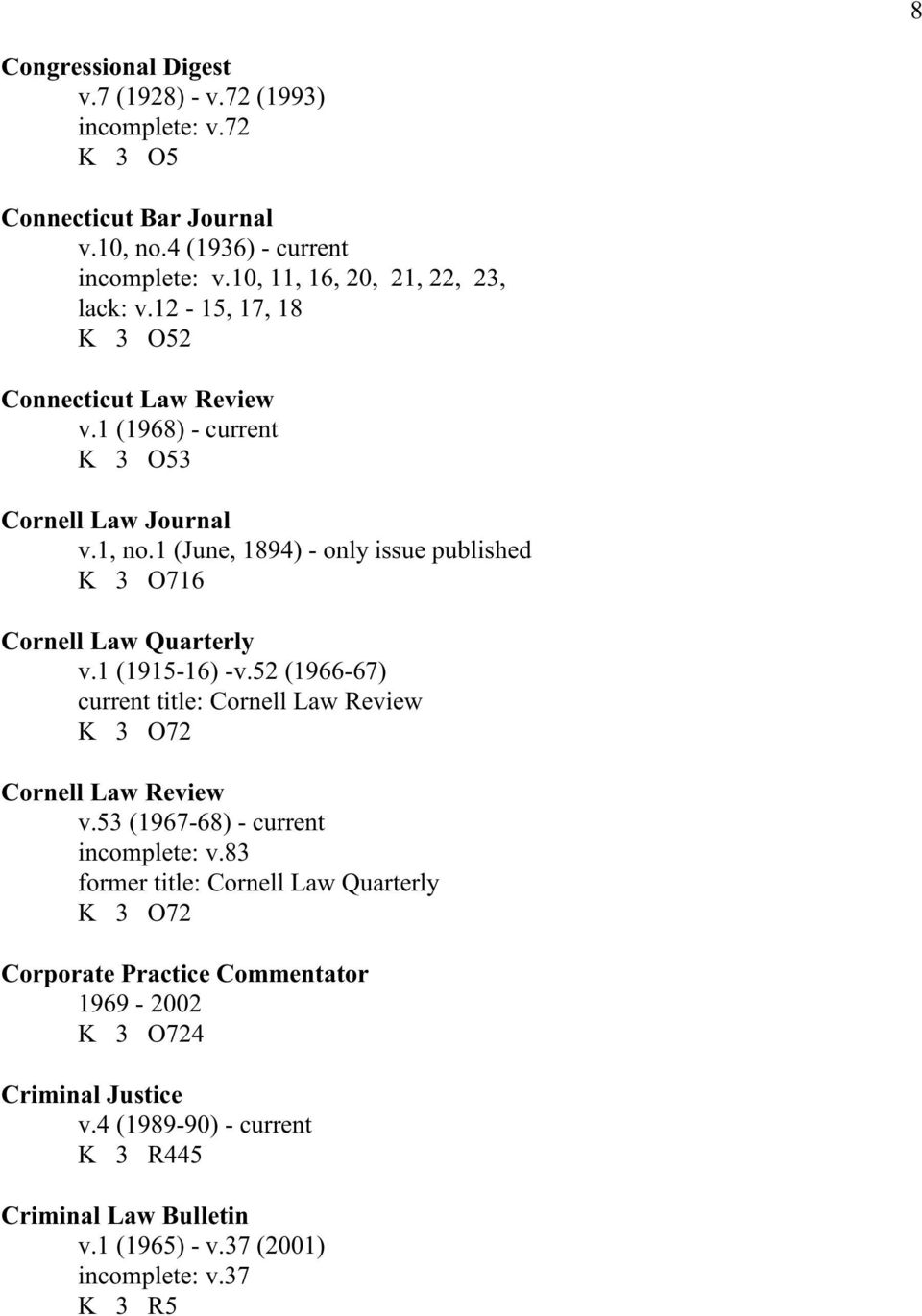1 (June, 1894) - only issue published K 3 O716 Cornell Law Quarterly v.1 (1915-16) -v.52 (1966-67) current title: Cornell Law Review K 3 O72 Cornell Law Review v.
