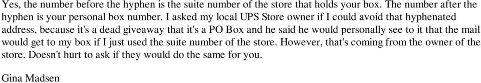 I asked my local UPS Store owner if I could avoid that hyphenated address, because it's a dead giveaway that it's a PO Box and