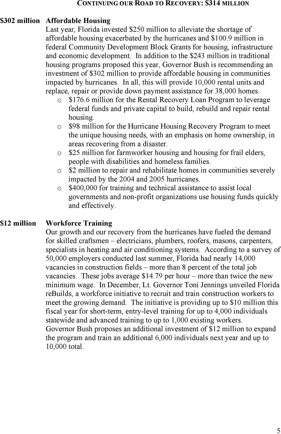 In addition to the $243 million in traditional housing programs proposed this year, Governor Bush is recommending an investment of $302 million to provide affordable housing in communities impacted