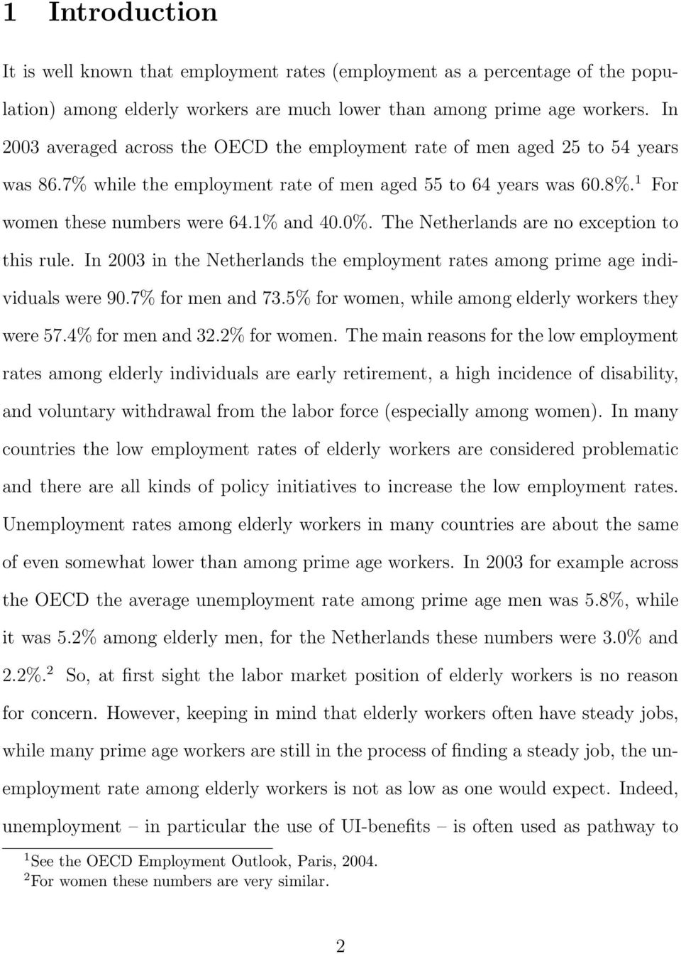0%. The Netherlands are no exception to this rule. In 2003 in the Netherlands the employment rates among prime age individuals were 90.7% for men and 73.