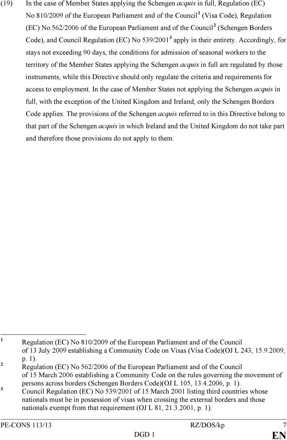 Accordingly, for stays not exceeding 90 days, the conditions for admission of seasonal workers to the territory of the Member States applying the Schengen acquis in full are regulated by those