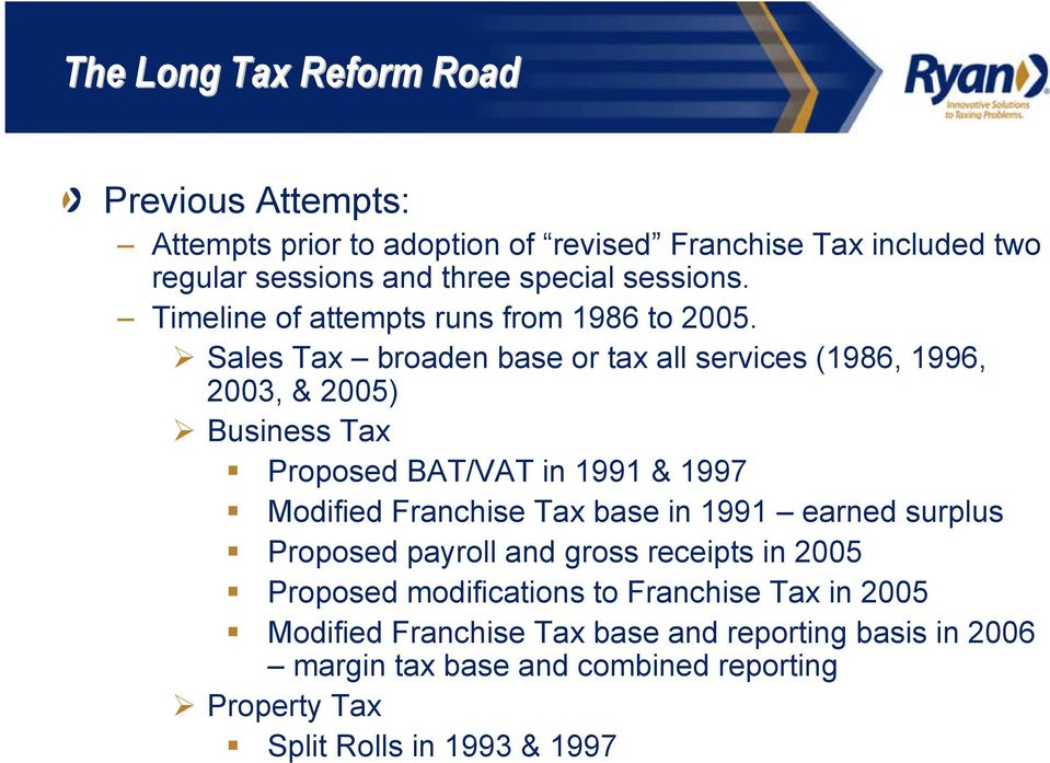Sales Tax broaden base or tax all services (1986, 1996, 2003, & 2005) Business Tax Proposed BAT/VAT in 1991 & 1997 Modified Franchise Tax base in