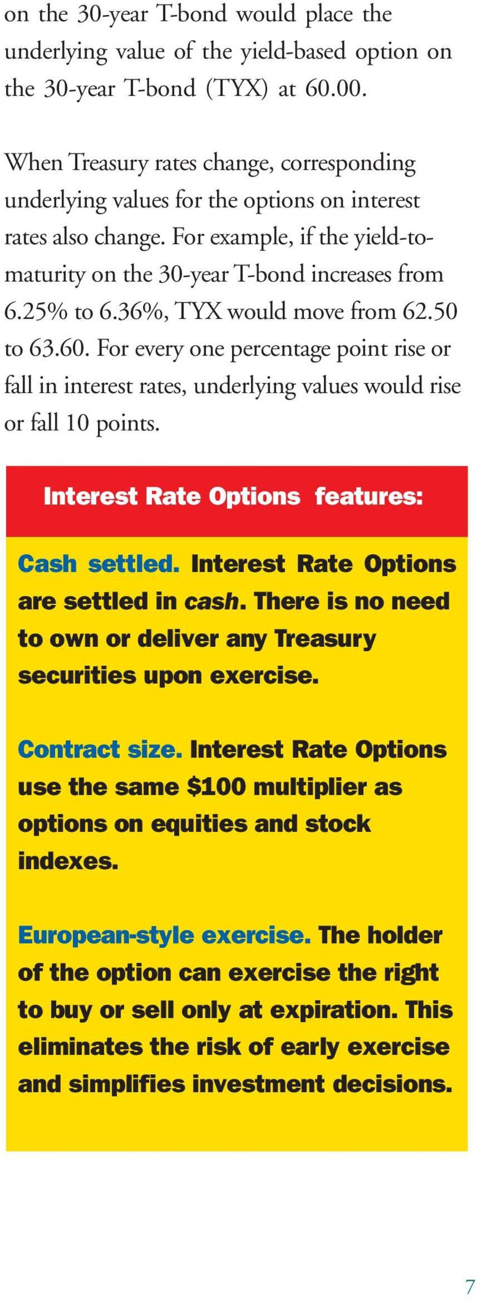 36%, TYX would move from 62.50 to 63.60. For every one percentage point rise or fall in interest rates, underlying values would rise or fall 10 points. Interest Rate Options features: Cash settled.