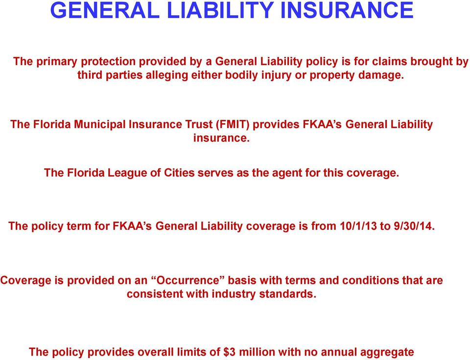 The Florida League of Cities serves as the agent for this coverage. The policy term for FKAA s General Liability coverage is from 10/1/13 to 9/30/14.