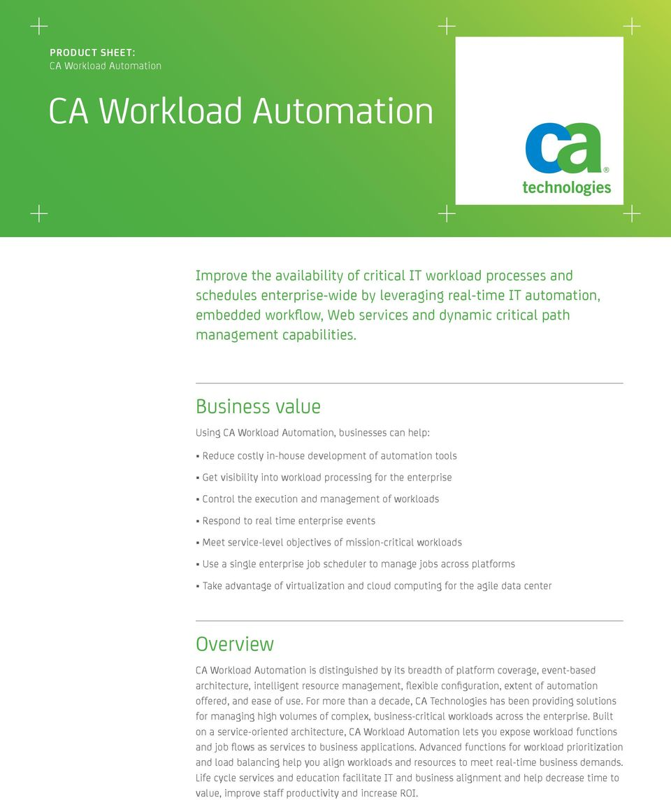 Business value Using CA Workload Automation, businesses can help: Reduce costly in-house development of automation tools Get visibility into workload processing for the enterprise Control the