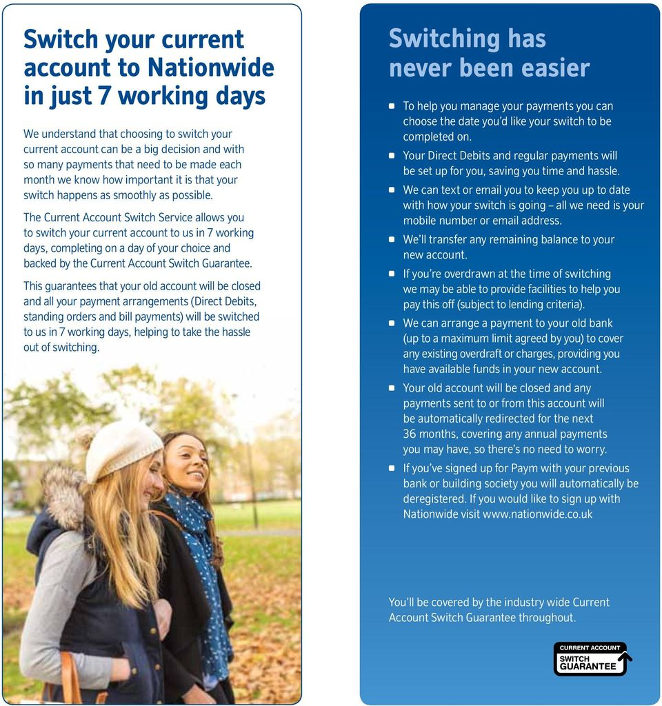 The Current Account Switch Service allows you to switch your current account to us in 7 working days, completing on a day of your choice and backed by the Current Account Switch Guarantee.
