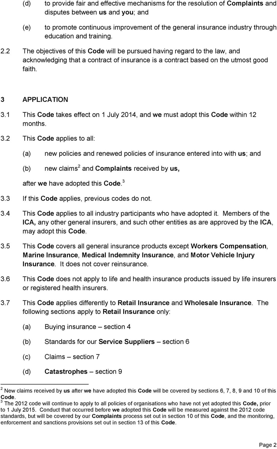 3 APPLICATION 3.1 This Code takes effect on 1 July 2014, and we must adopt this Code within 12 months. 3.2 This Code applies to all: new policies and renewed policies of insurance entered into with us; and new claims 2 and Complaints received by us, after we have adopted this Code.