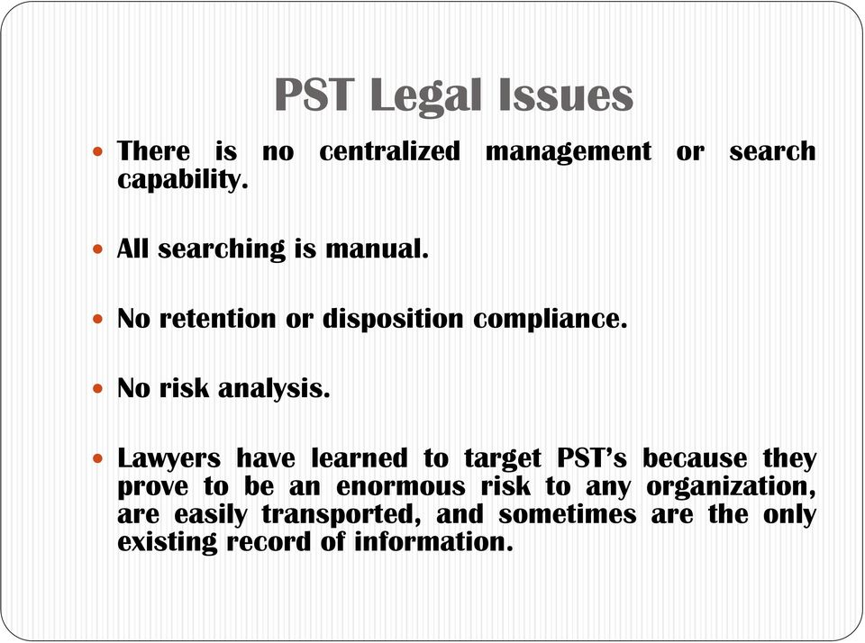 Lawyers have learned to target PST s because they prove to be an enormous risk to