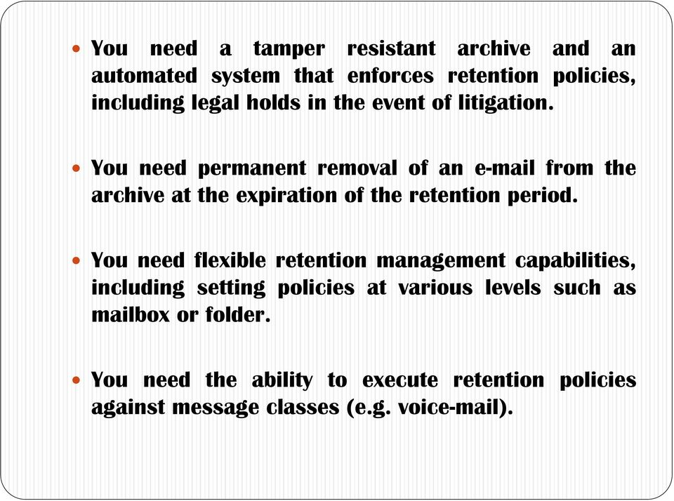 You need permanent removal of an e-mail from the archive at the expiration of the retention period.