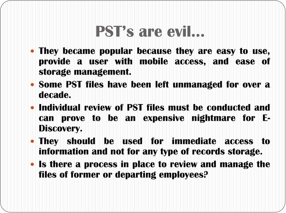 Individual review of PST files must be conducted and can prove to be an expensive nightmare for E- Discovery.
