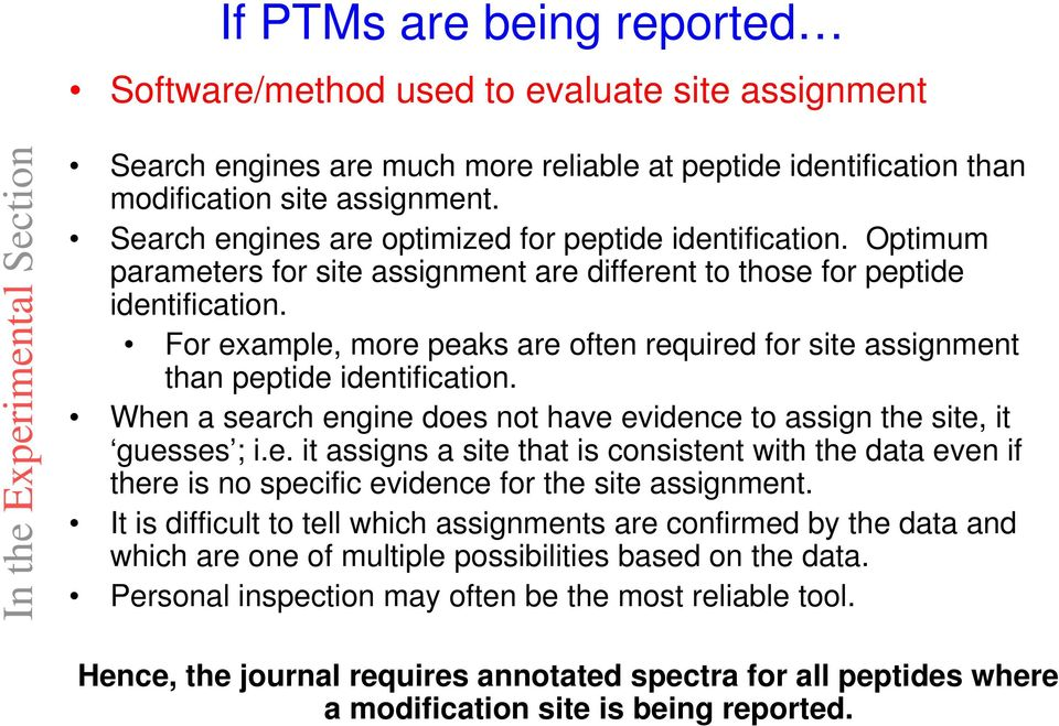 For example, more peaks are often required for site assignment than peptide identification. When a search engine does not have evidence to assign the site, it guesses ; i.e. it assigns a site that is consistent with the data even if there is no specific evidence for the site assignment.