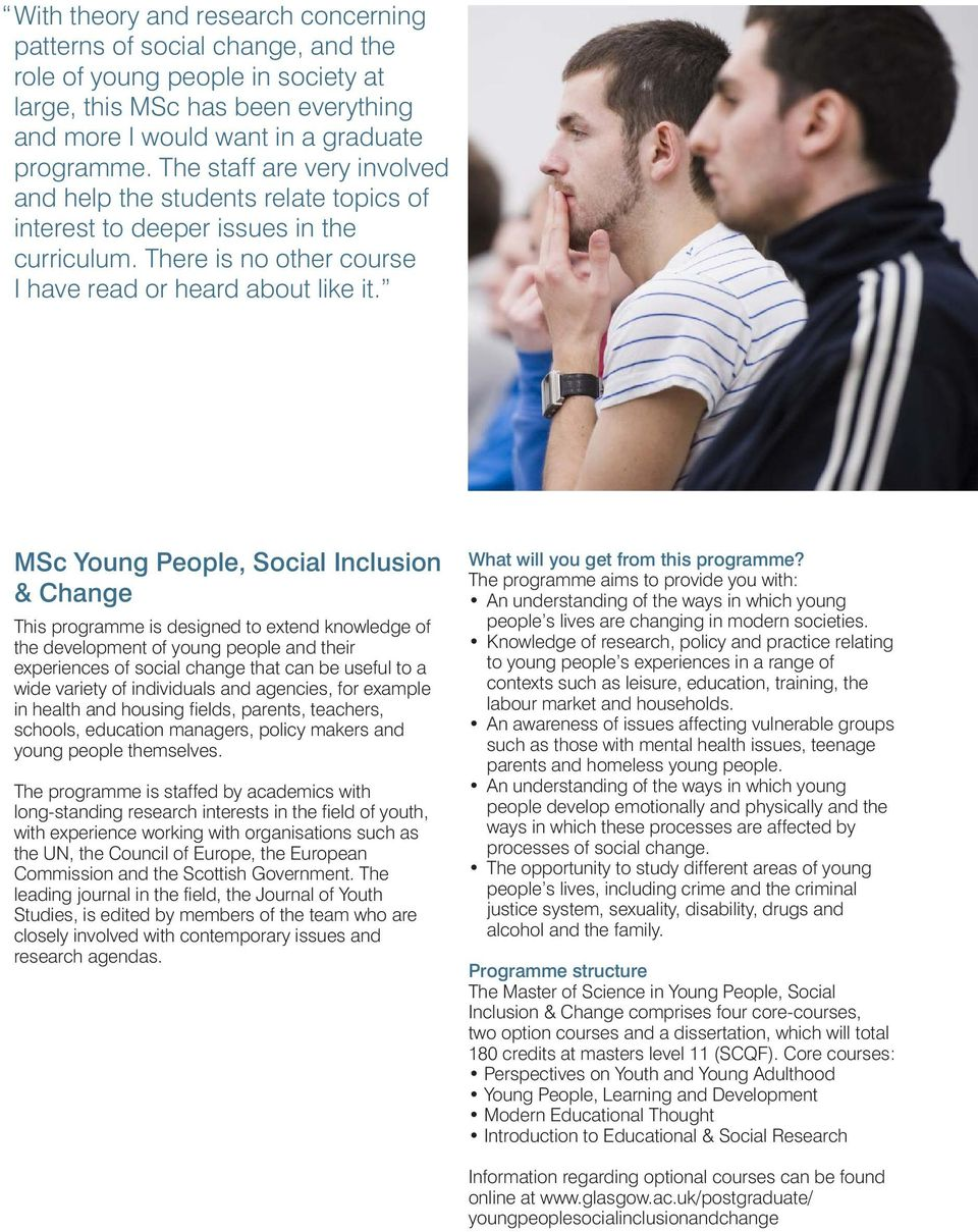 MSc Young People, Social Inclusion & Change This programme is designed to extend knowledge of the development of young people and their experiences of social change that can be useful to a wide