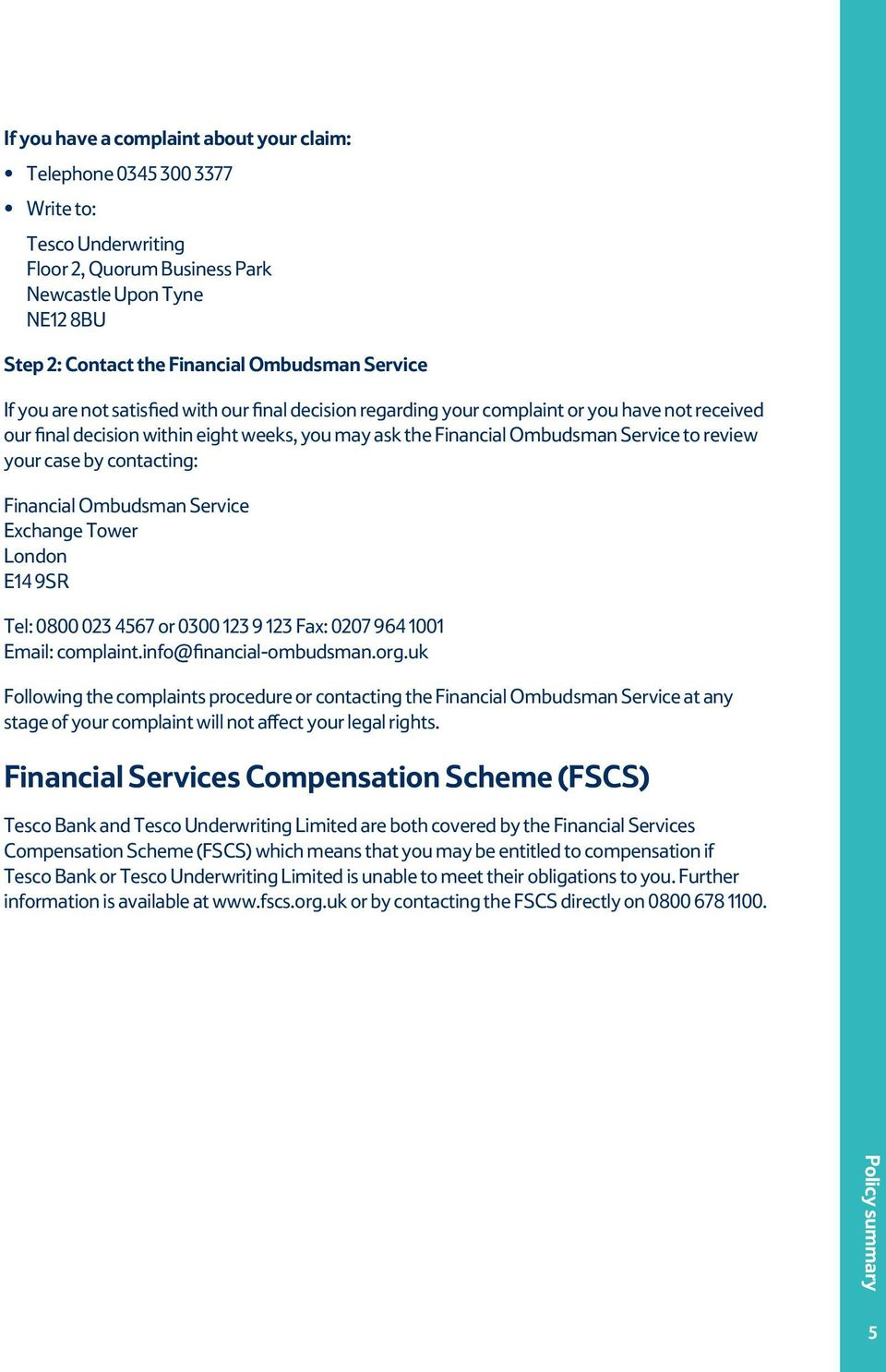 your case by contacting: Financial Ombudsman Service Exchange Tower London E14 9SR Tel: 0800 023 4567 or 0300 123 9 123 Fax: 0207 964 1001 Email: complaint.info@financial-ombudsman.org.