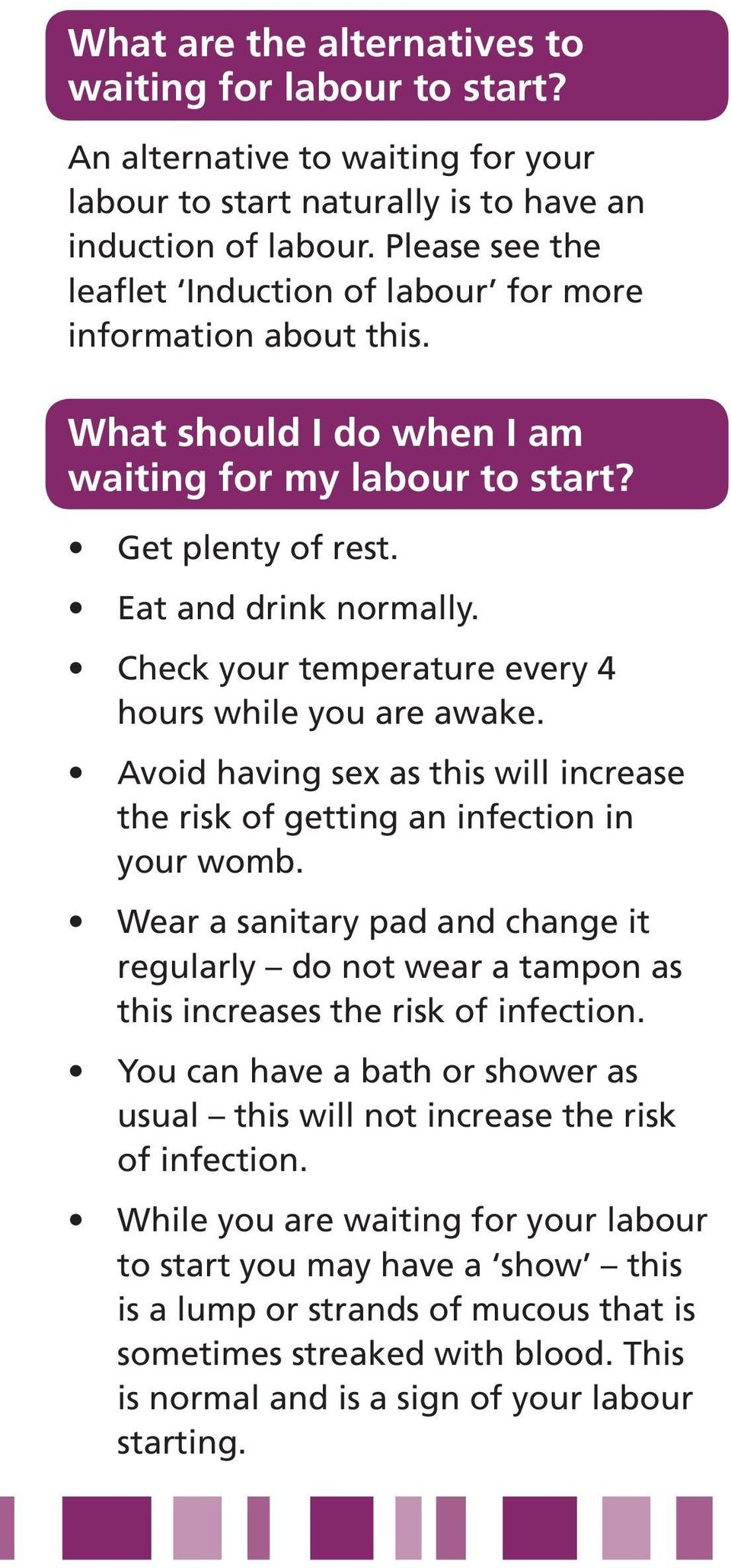 Check your temperature every 4 hours while you are awake. Avoid having sex as this will increase the risk of getting an infection in your womb.