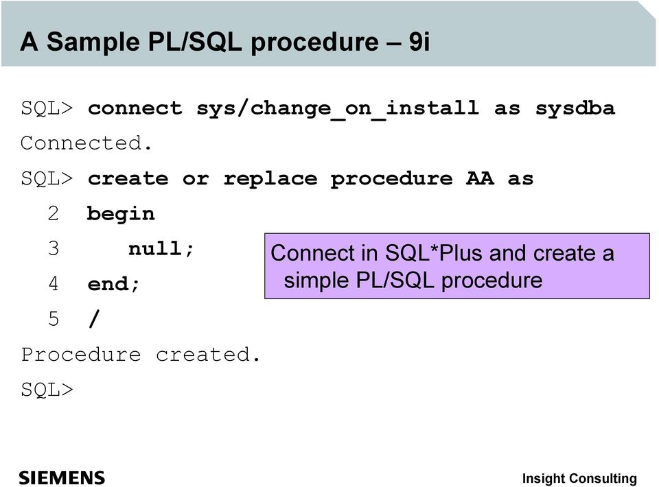 SQL> create or replace procedure AA as 2 begin 3 null; 4