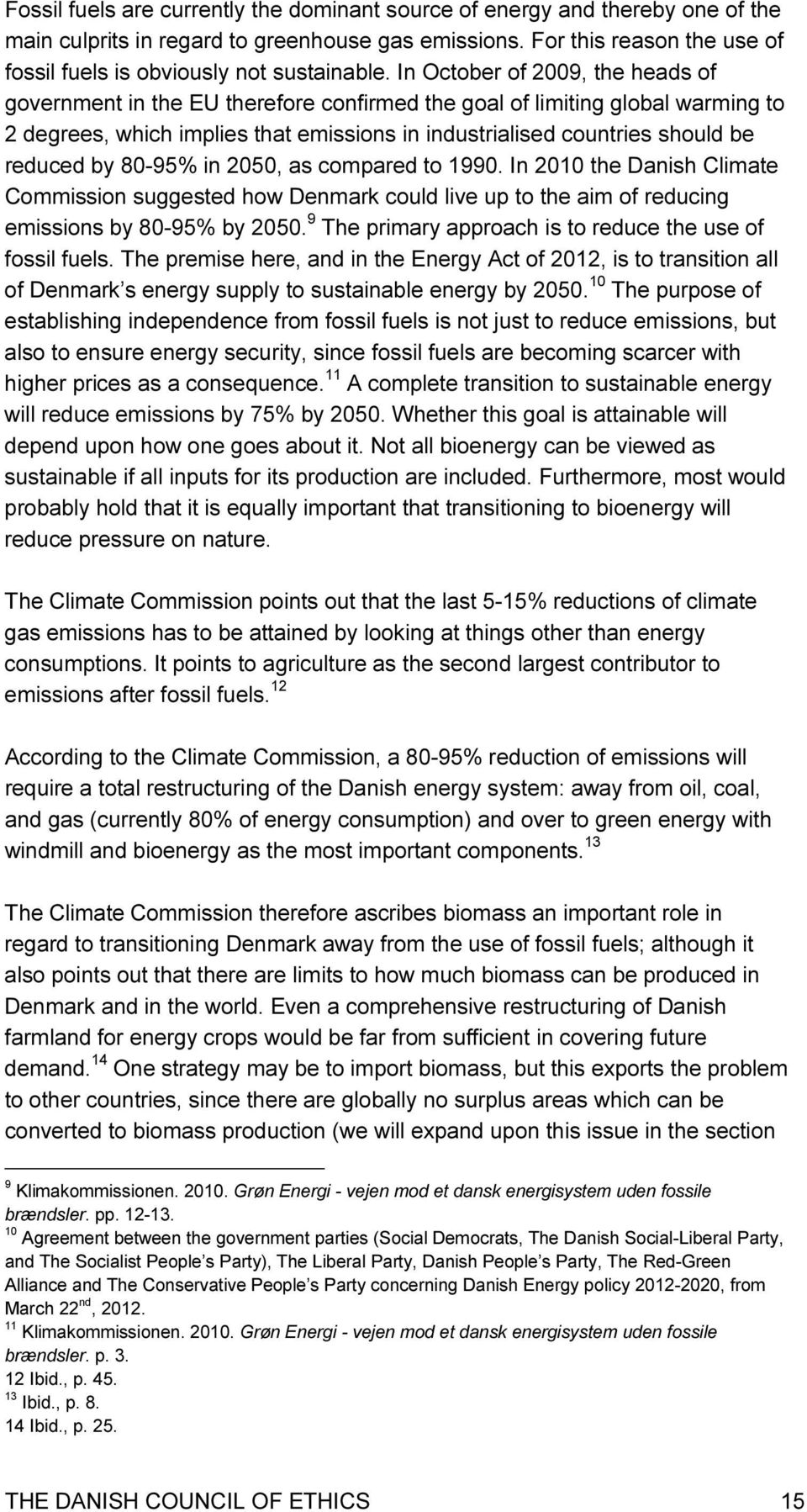 In October of 2009, the heads of government in the EU therefore confirmed the goal of limiting global warming to 2 degrees, which implies that emissions in industrialised countries should be reduced