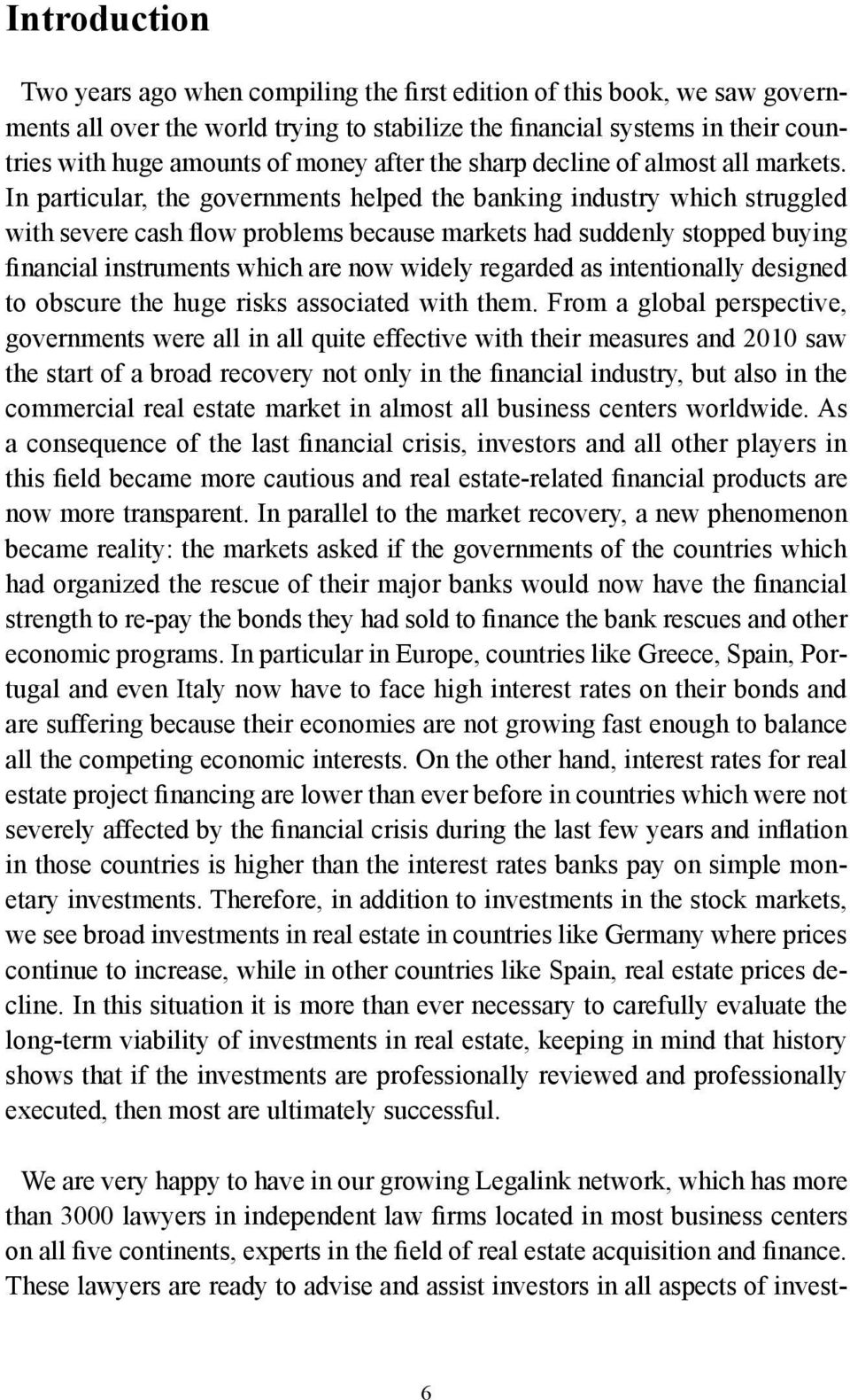 In particular, the governments helped the banking industry which struggled with severe cash flow problems because markets had suddenly stopped buying financial instruments which are now widely
