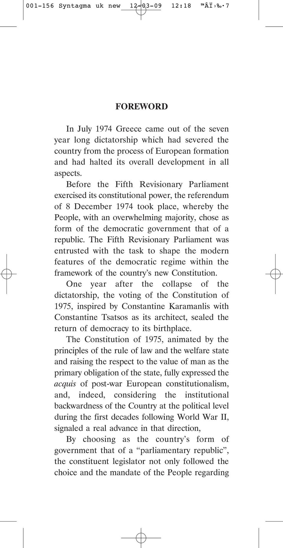 Before the Fifth Revisionary Parliament exercised its constitutional power, the referendum of 8 December 1974 took place, whereby the People, with an overwhelming majority, chose as form of the