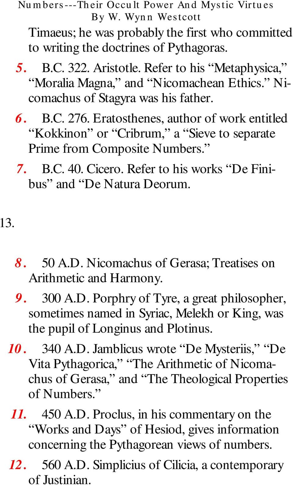 Refer to his works De Finibus and De Natura Deorum. 13. 8. 50 A.D. Nicomachus of Gerasa; Treatises on Arithmetic and Harmony. 9. 300 A.D. Porphry of Tyre, a great philosopher, sometimes named in Syriac, Melekh or King, was the pupil of Longinus and Plotinus.
