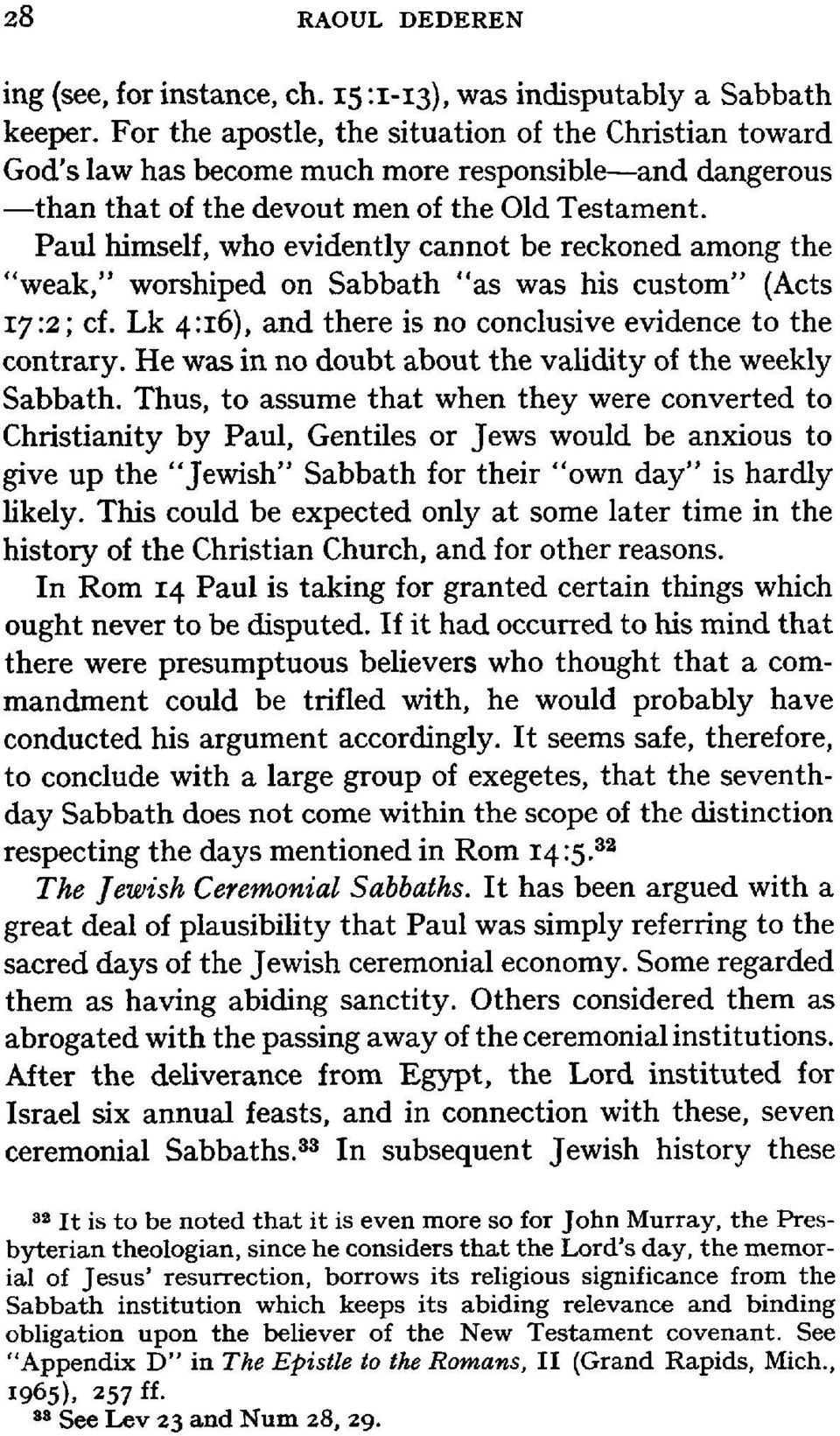"Paul himself, who evidently cannot be reckoned among the ""weak,"" worshiped on Sabbath ""as was his custom"" (Acts 172; cf. Lk 4:16), and there is no conclusive evidence to the contrary."