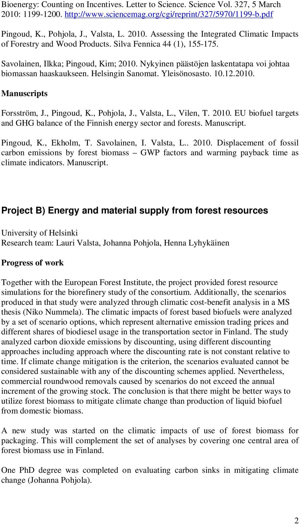 , Pingoud, K., Pohjola, J., Valsta, L., Vilen, T. 2010. EU biofuel targets and GHG balance of the Finnish energy sector and forests. Manuscript. Pingoud, K., Ekholm, T. Savolainen, I. Valsta, L.. 2010. Displacement of fossil carbon emissions by forest biomass GWP factors and warming payback time as climate indicators.