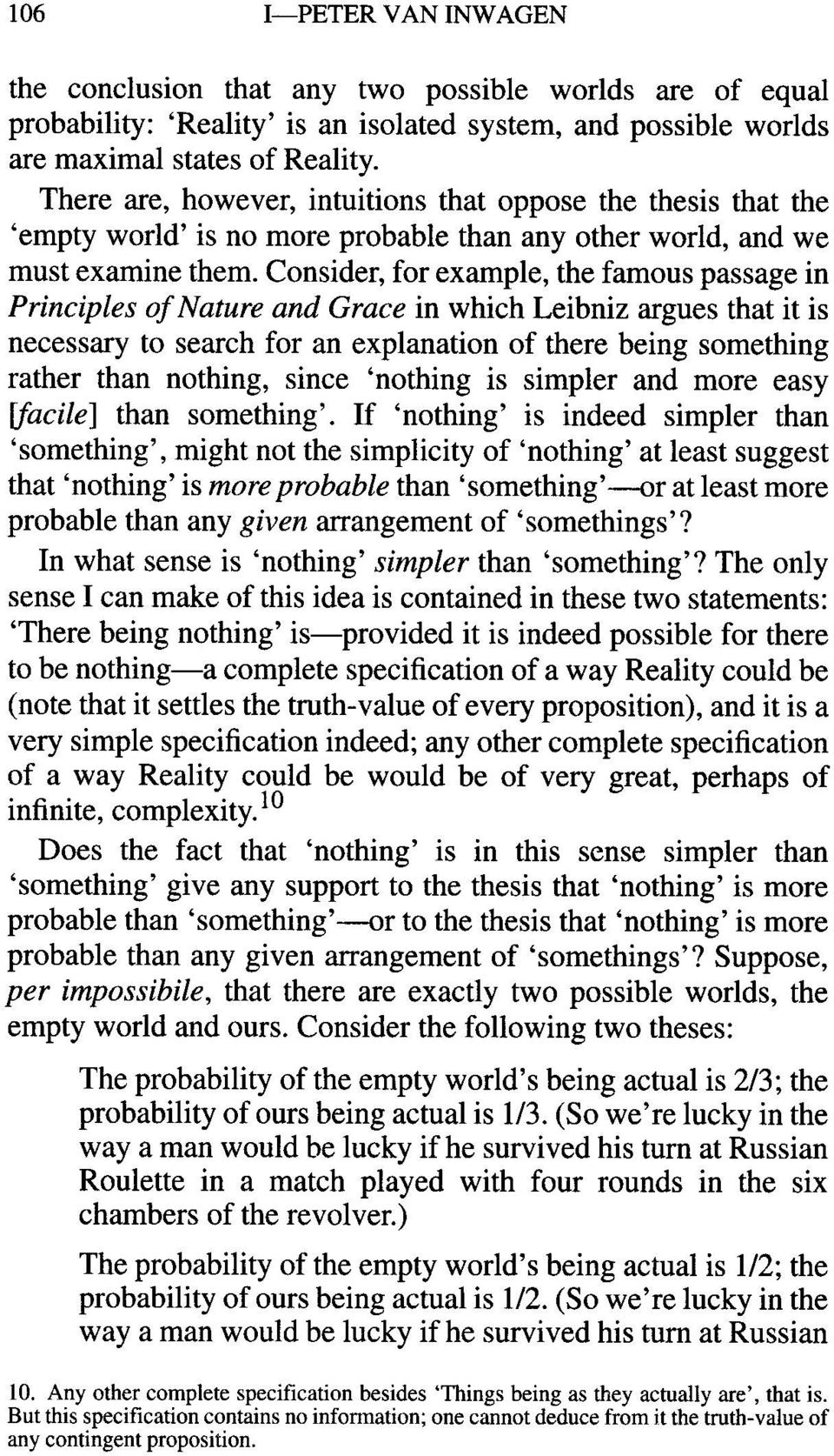 Consider, for example, the famous passage in Principles of Nature and Grace in which Leibniz argues that it is necessary to search for an explanation of there being something rather than nothing,