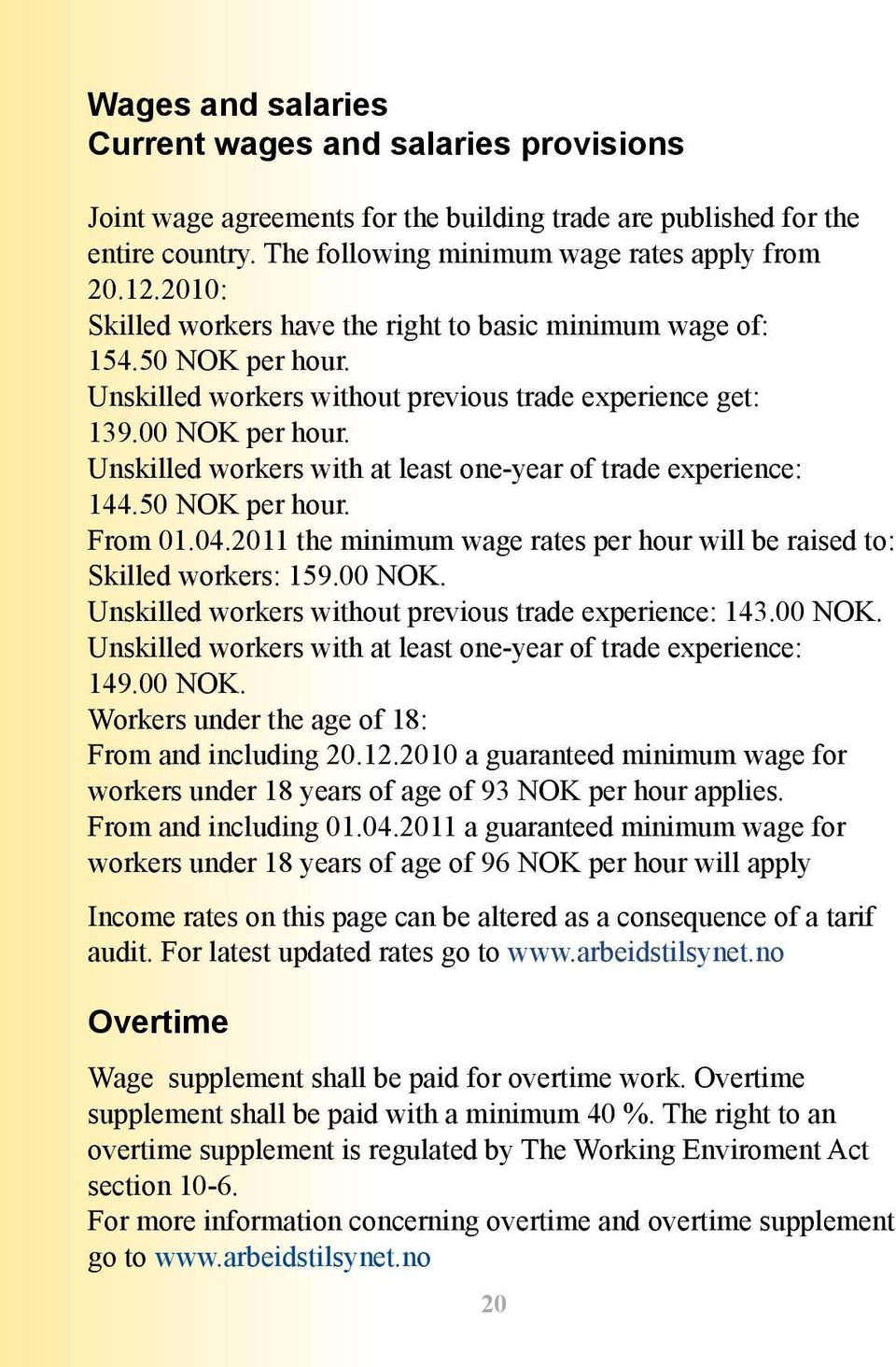 Unskilled workers with at least one-year of trade experience: 144.50 NOK per hour. From 01.04.2011 the minimum wage rates per hour will be raised to: Skilled workers: 159.00 NOK.