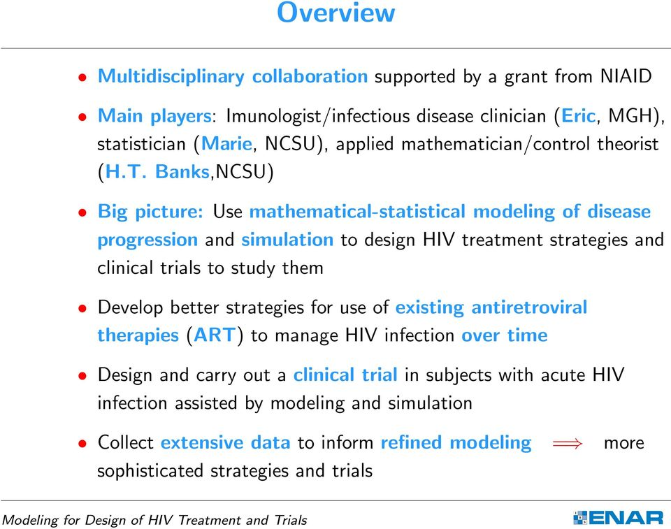 Banks,NCSU) Big picture: Use mathematical-statistical modeling of disease progression and simulation to design HIV treatment strategies and clinical trials to study them Develop better