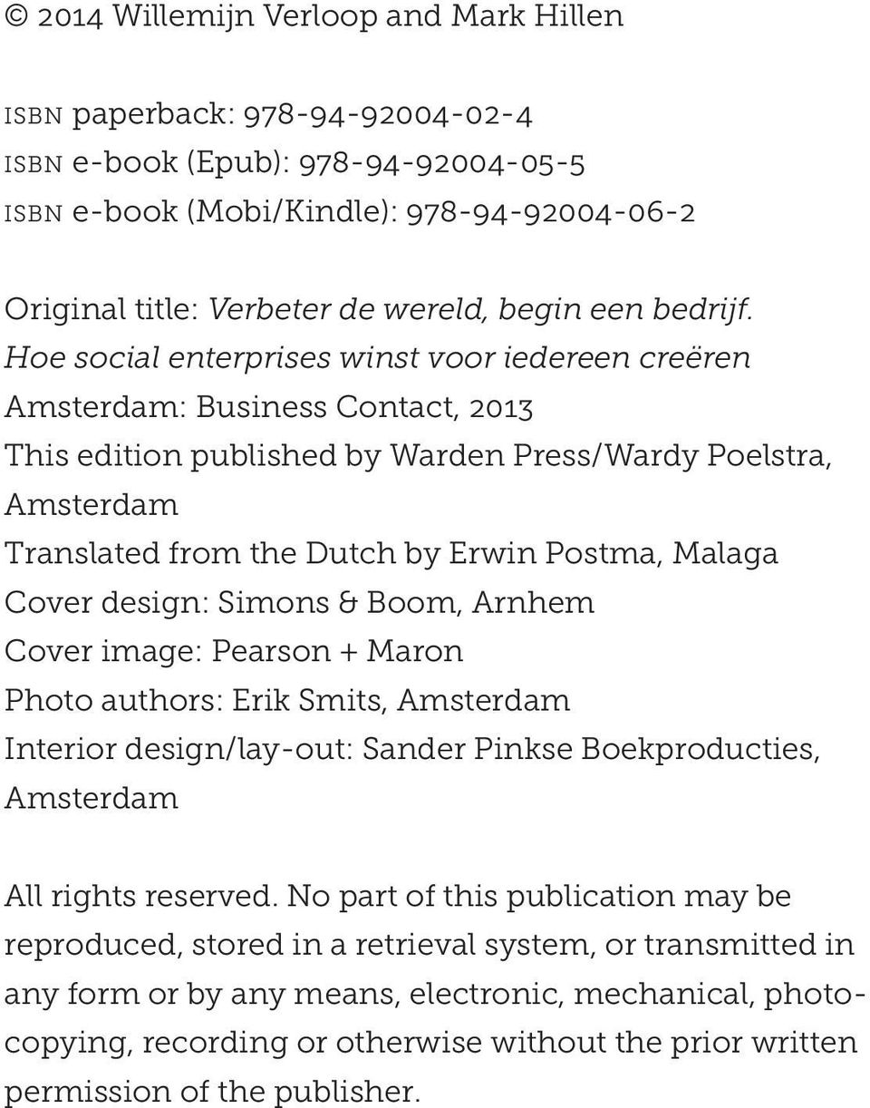 Hoe social enterprises winst voor iedereen creëren Amsterdam: Business Contact, 2013 This edition published by Warden Press/Wardy Poelstra, Amsterdam Translated from the Dutch by Erwin Postma, Malaga