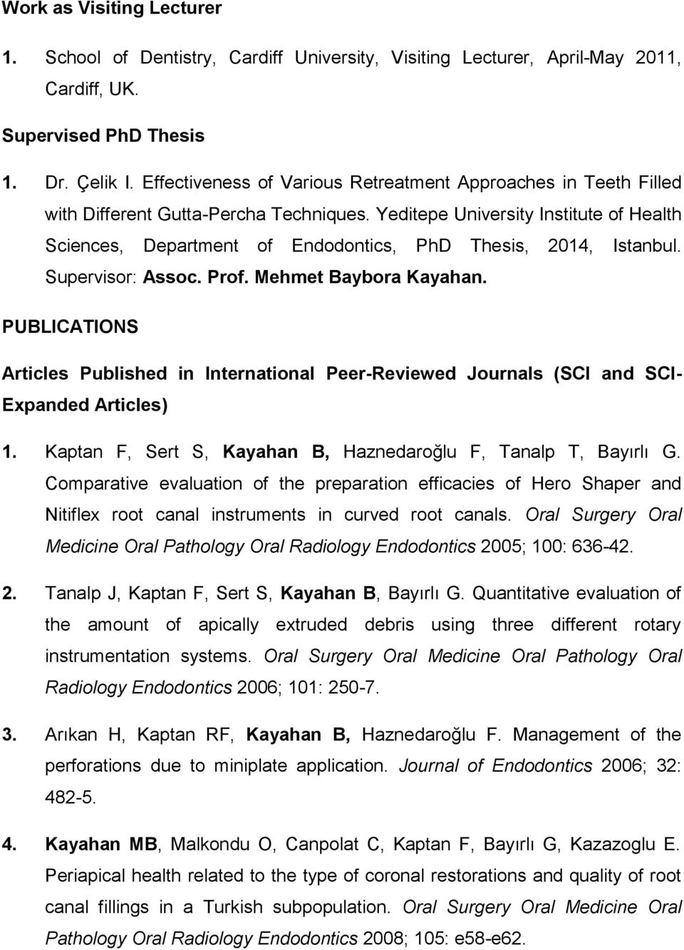 Yeditepe University Institute of Health Sciences, Department of Endodontics, PhD Thesis, 2014, Istanbul. Supervisor: Assoc. Prof. Mehmet Baybora Kayahan.