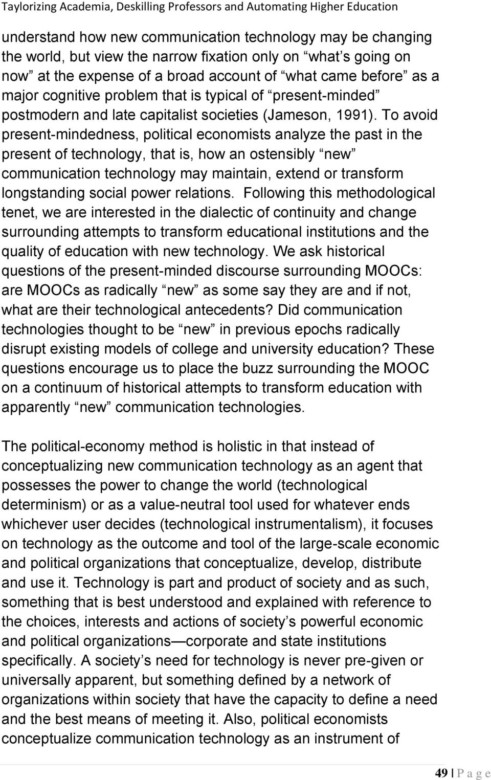 To avoid present-mindedness, political economists analyze the past in the present of technology, that is, how an ostensibly new communication technology may maintain, extend or transform longstanding