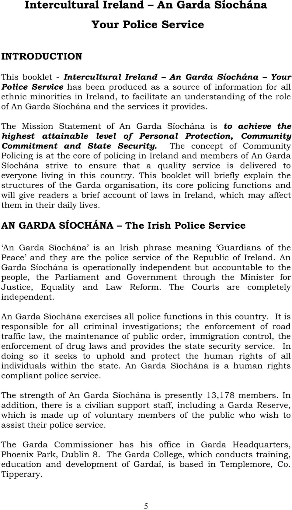 The Mission Statement of An Garda Síochána is to achieve the highest attainable level of Personal Protection, Community Commitment and State Security.