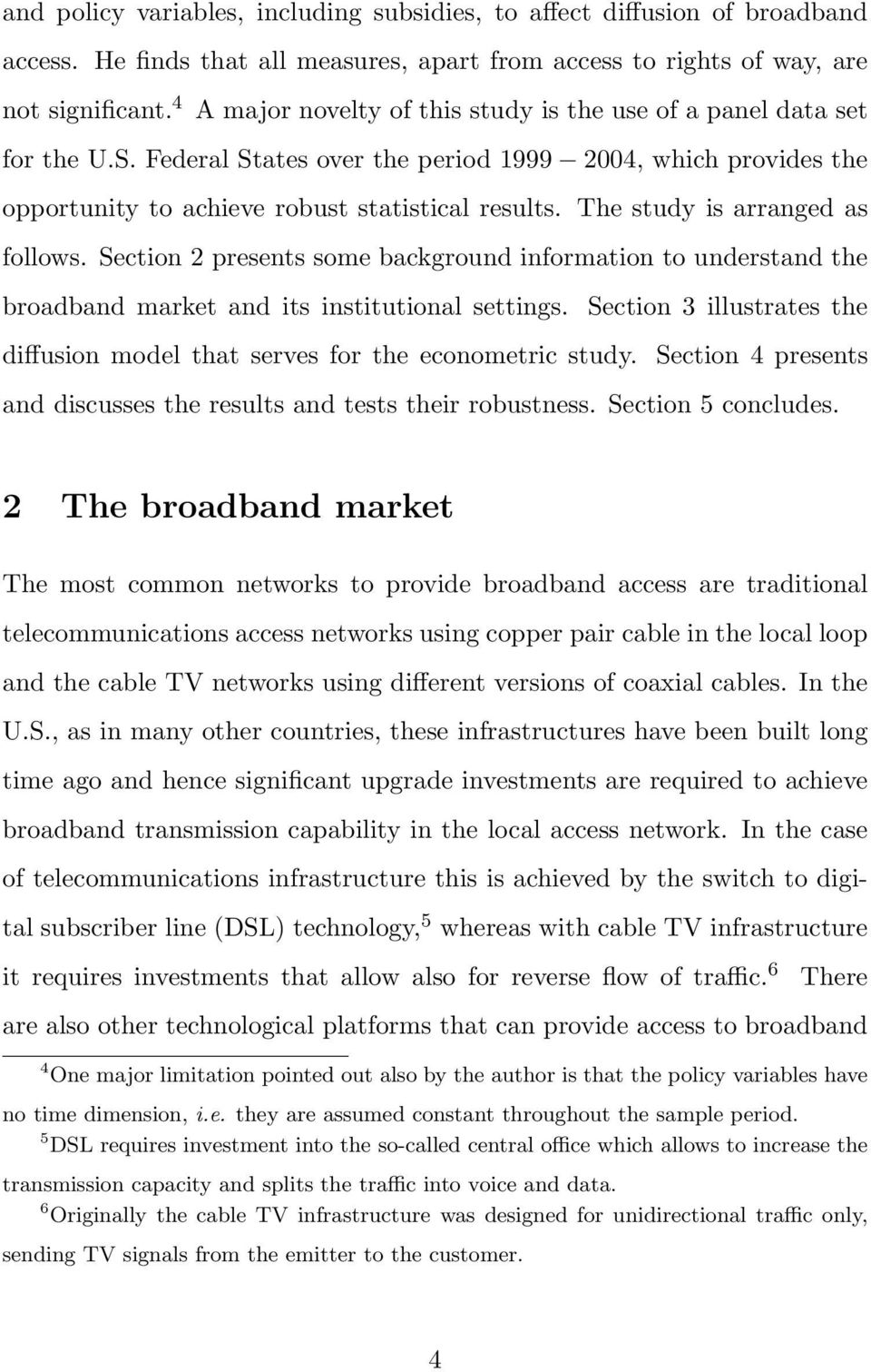 The study is arranged as follows. Section 2 presents some background information to understand the broadband market and its institutional settings.