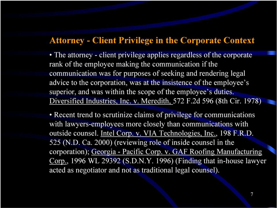 Meredith, 572 F.2d 596 (8th Cir. 1978) Recent trend to scrutinize claims of privilege for communications with lawyers-employees more closely than communications with outside counsel. Intel Corp. v.